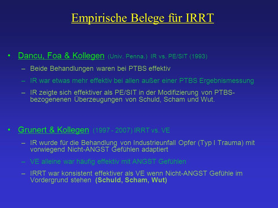 Empirische Belege für IRRT Dancu, Foa & Kollegen (Univ. Penna.) IR vs. PE/SIT (1993) –Beide Behandlungen waren bei PTBS effektiv –IR war etwas mehr ef
