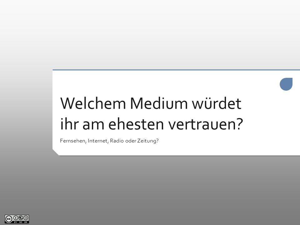 Welchem Medium würdet ihr am ehesten vertrauen? Fernsehen, Internet, Radio oder Zeitung?
