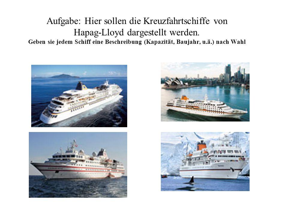 Aufgabe: Hier sollen die Kreuzfahrtschiffe von Hapag-Lloyd dargestellt werden. Geben sie jedem Schiff eine Beschreibung (Kapazität, Baujahr, u.ä.) nac