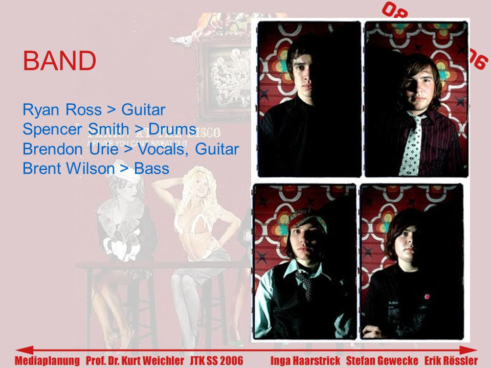 BAND Ryan Ross > Guitar Spencer Smith > Drums Brendon Urie > Vocals, Guitar Brent Wilson > Bass