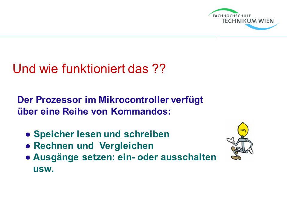 Und wie funktioniert das ?? Der Prozessor im Mikrocontroller verfügt über eine Reihe von Kommandos: ● Speicher lesen und schreiben ● Rechnen und Vergl