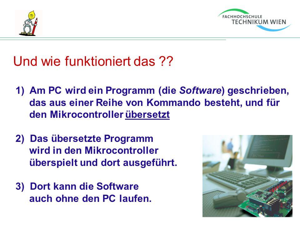 Und wie funktioniert das ?? 1) Am PC wird ein Programm (die Software) geschrieben, das aus einer Reihe von Kommando besteht, und für den Mikrocontroll