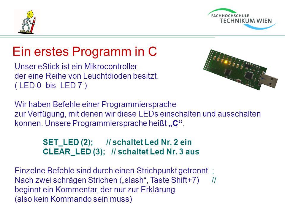 Ein erstes Programm in C Unser eStick ist ein Mikrocontroller, der eine Reihe von Leuchtdioden besitzt. ( LED 0 bis LED 7 ) Wir haben Befehle einer Pr