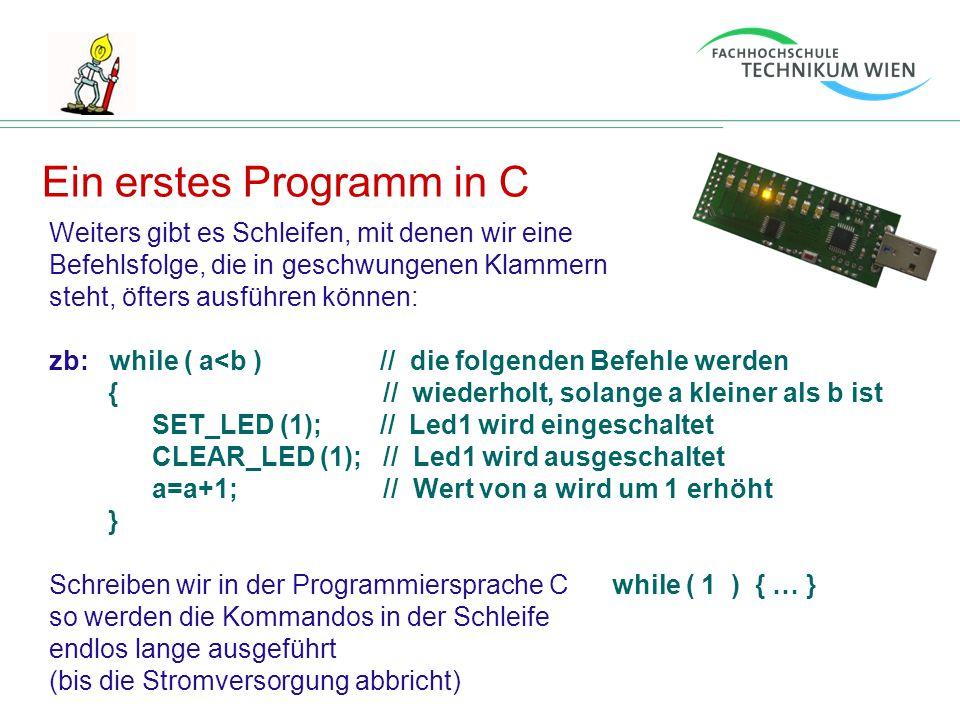 Ein erstes Programm in C Weiters gibt es Schleifen, mit denen wir eine Befehlsfolge, die in geschwungenen Klammern steht, öfters ausführen können: zb: