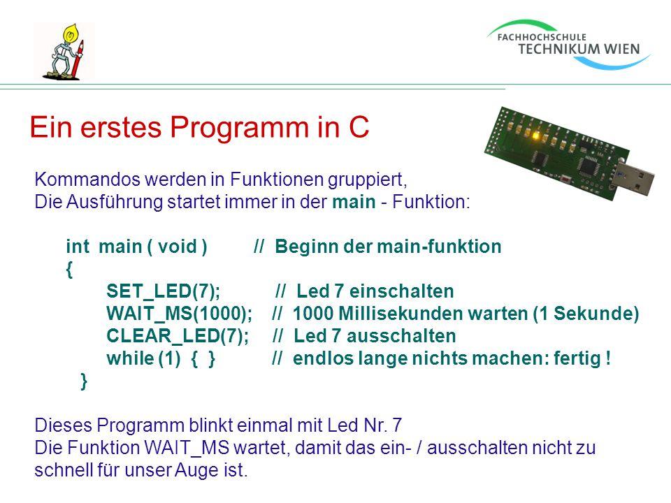 Ein erstes Programm in C Kommandos werden in Funktionen gruppiert, Die Ausführung startet immer in der main - Funktion: int main ( void ) // Beginn de