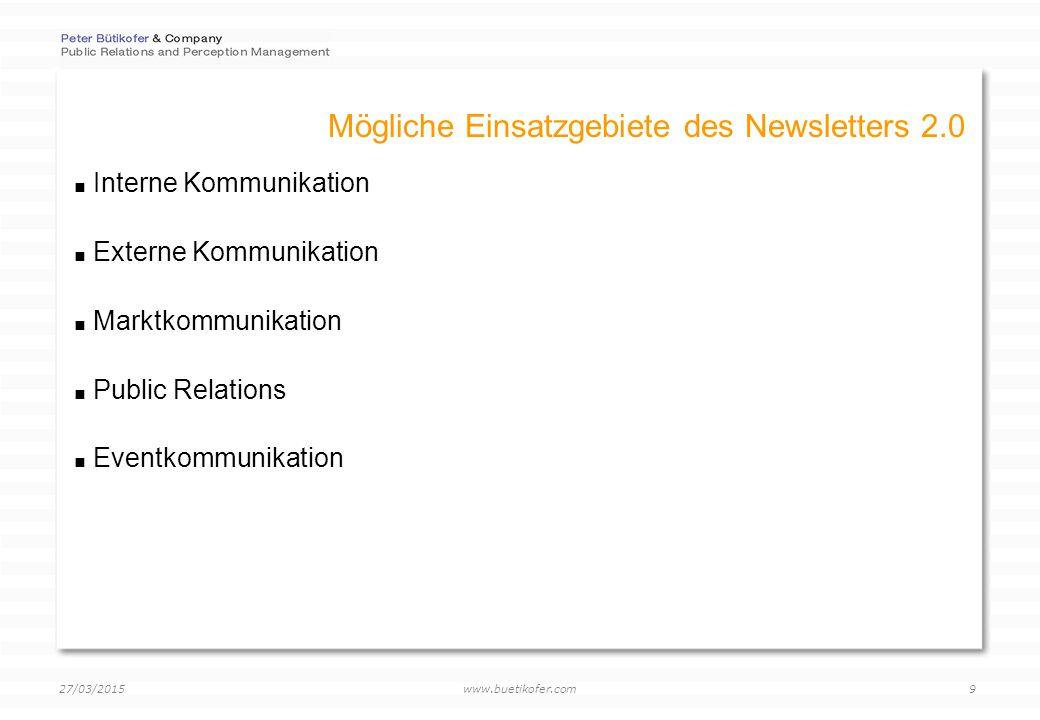 www.buetikofer.com 27/03/2015 9 Mögliche Einsatzgebiete des Newsletters 2.0  Interne Kommunikation  Externe Kommunikation  Marktkommunikation  Public Relations  Eventkommunikation