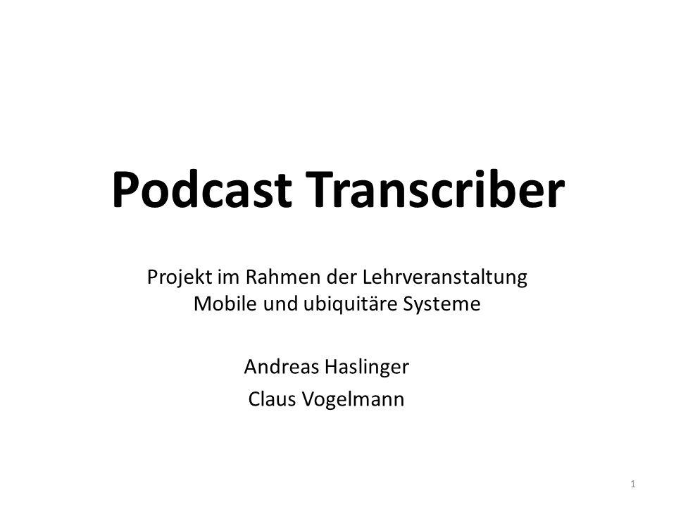 Podcast Transcriber Andreas Haslinger Claus Vogelmann 1 Projekt im Rahmen der Lehrveranstaltung Mobile und ubiquitäre Systeme