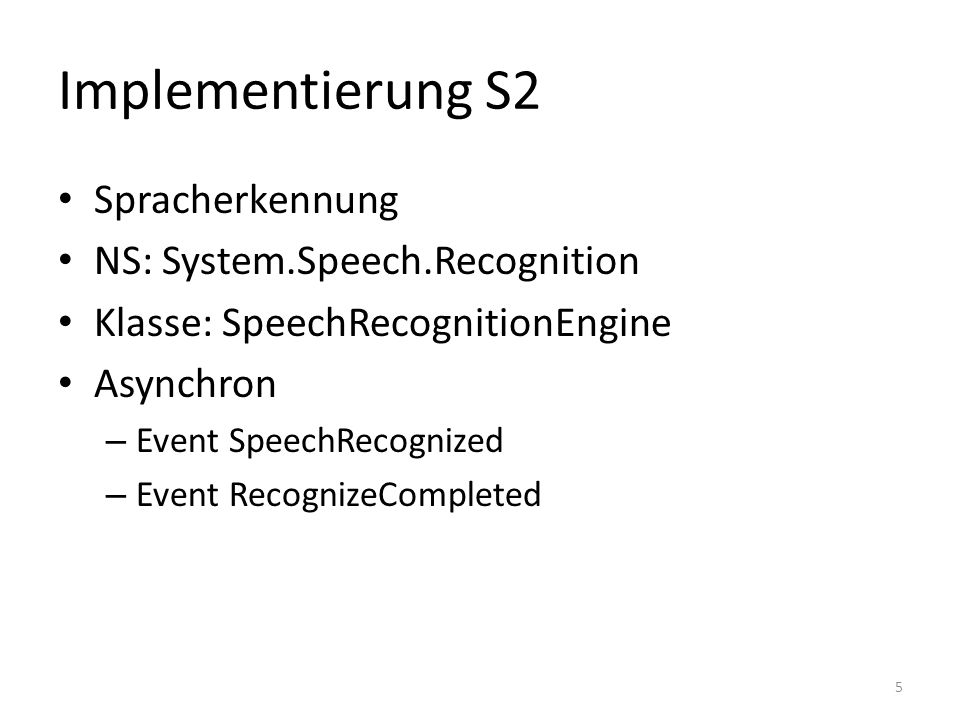 Implementierung S2 Spracherkennung NS: System.Speech.Recognition Klasse: SpeechRecognitionEngine Asynchron – Event SpeechRecognized – Event RecognizeCompleted 5