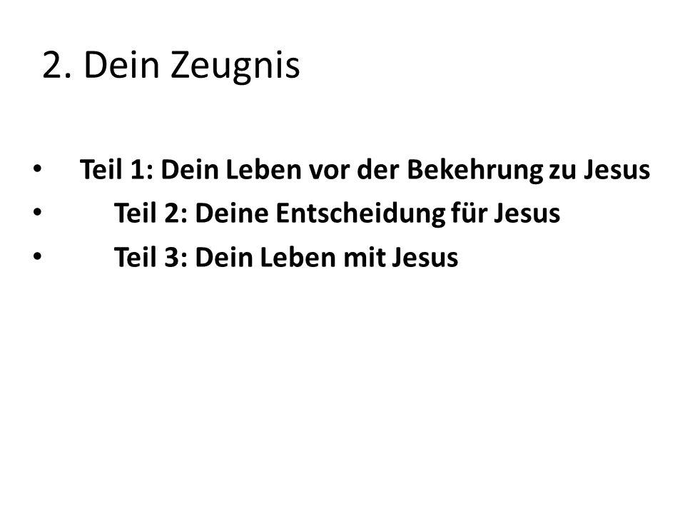 2. Dein Zeugnis Teil 1: Dein Leben vor der Bekehrung zu Jesus Teil 2: Deine Entscheidung für Jesus Teil 3: Dein Leben mit Jesus