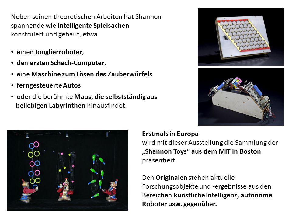 Neben seinen theoretischen Arbeiten hat Shannon spannende wie intelligente Spielsachen konstruiert und gebaut, etwa einen Jonglierroboter, den ersten Schach-Computer, eine Maschine zum Lösen des Zauberwürfels ferngesteuerte Autos oder die berühmte Maus, die selbstständig aus beliebigen Labyrinthen hinausfindet.