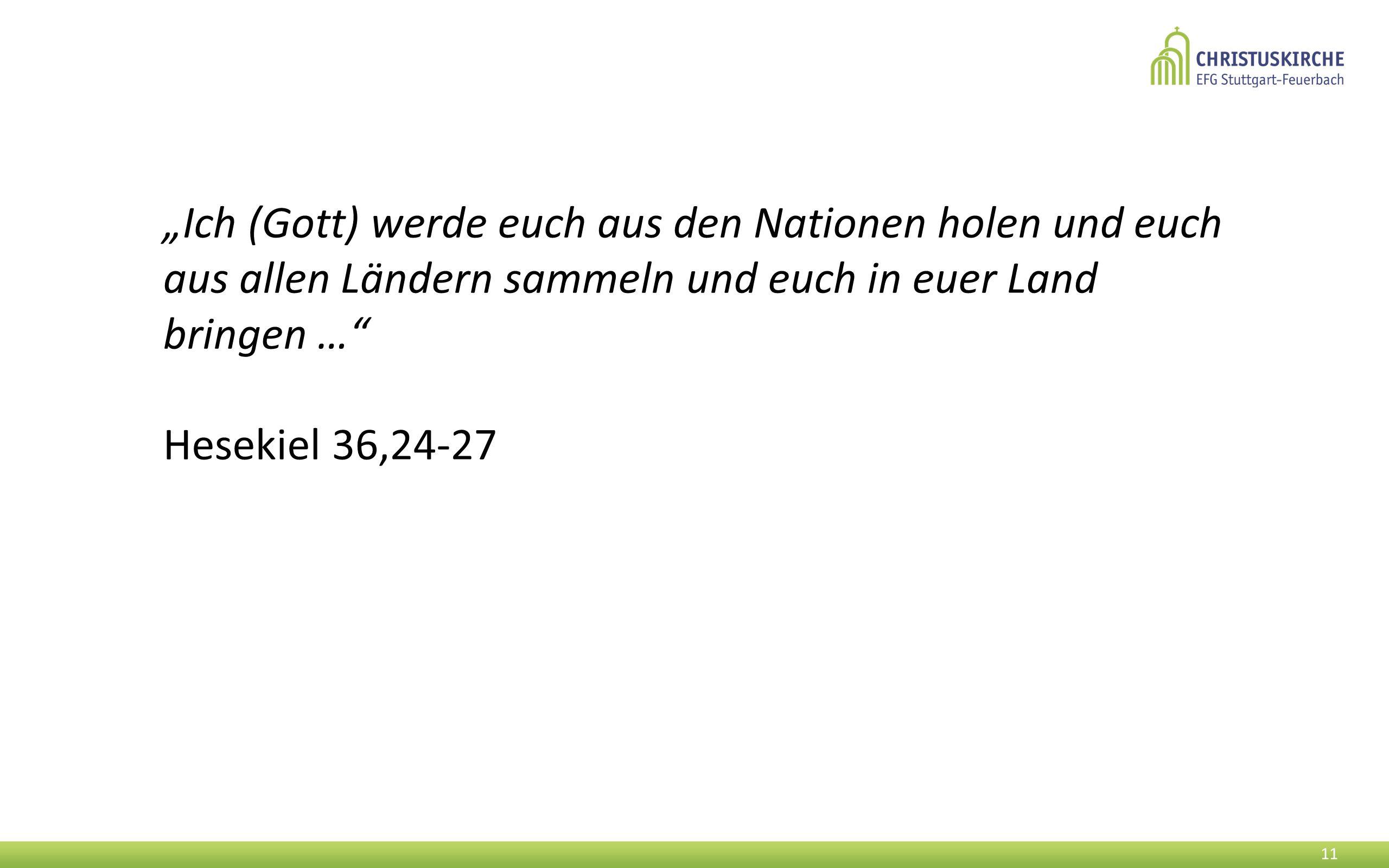 """""""Ich (Gott) werde euch aus den Nationen holen und euch aus allen Ländern sammeln und euch in euer Land bringen … Hesekiel 36,24-27 11"""