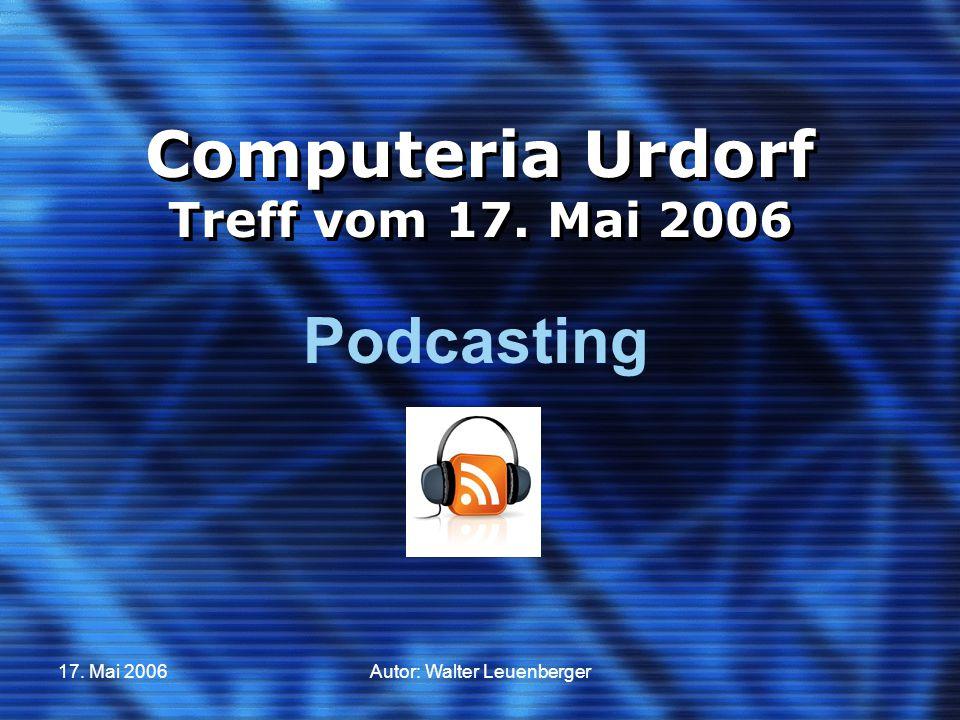 17. Mai 2006Autor: Walter Leuenberger Computeria Urdorf Treff vom 17. Mai 2006 Podcasting