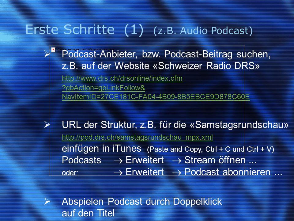 Erste Schritte (1) (z.B. Audio Podcast)  Podcast-Anbieter, bzw. Podcast-Beitrag suchen, z.B. auf der Website «Schweizer Radio DRS» http://www.drs.ch/