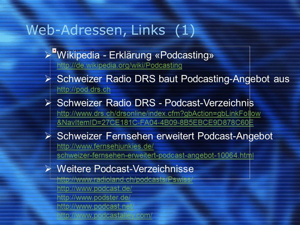 Web-Adressen, Links (1)  Wikipedia - Erklärung «Podcasting» http://de.wikipedia.org/wiki/Podcasting  Schweizer Radio DRS baut Podcasting-Angebot aus http://pod.drs.ch  Schweizer Radio DRS - Podcast-Verzeichnis http://www.drs.ch/drsonline/index.cfm gbAction=gbLinkFollow &NavItemID=27CE181C-FA04-4B09-8B5EBCE9D878C60E  Schweizer Fernsehen erweitert Podcast-Angebot http://www.fernsehjunkies.de/ schweizer-fernsehen-erweitert-podcast-angebot-10064.html  Weitere Podcast-Verzeichnisse http://www.radioland.ch/podcasts/Pswiss/ http://www.podcast.de/ http://www.podster.de/ http://www.podcast.net/ http://www.podcastalley.com/
