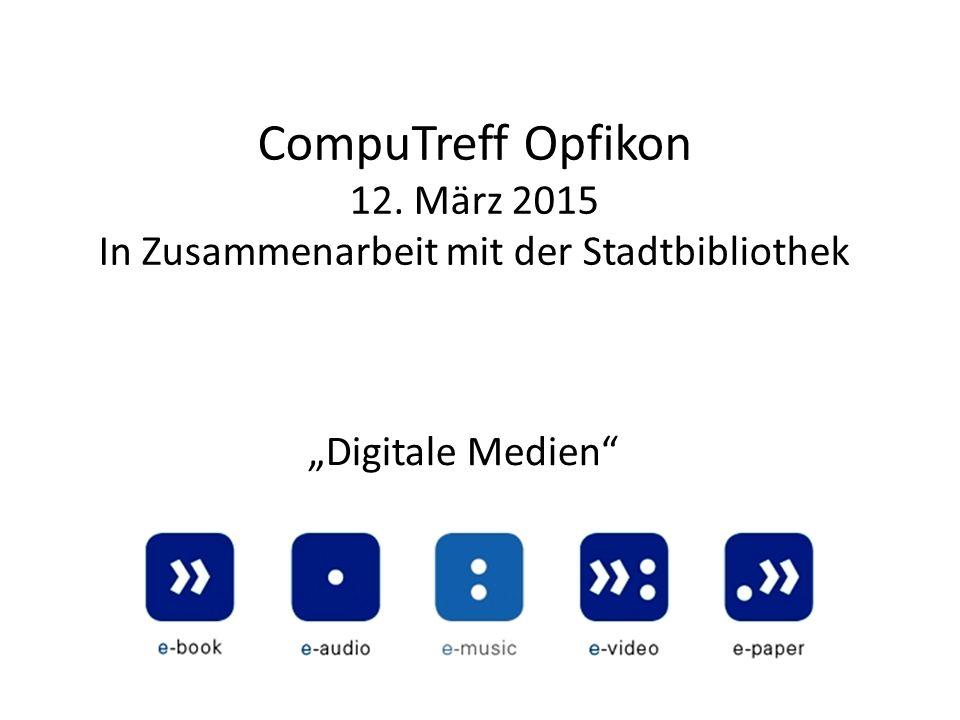 """CompuTreff Opfikon 12. März 2015 In Zusammenarbeit mit der Stadtbibliothek """"Digitale Medien"""""""