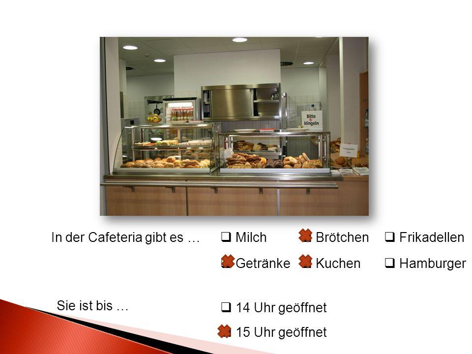 In der Cafeteria gibt es … Sie ist bis …  Milch  Brötchen  Getränke  Kuchen  Frikadellen  Hamburger  14 Uhr geöffnet  15 Uhr geöffnet