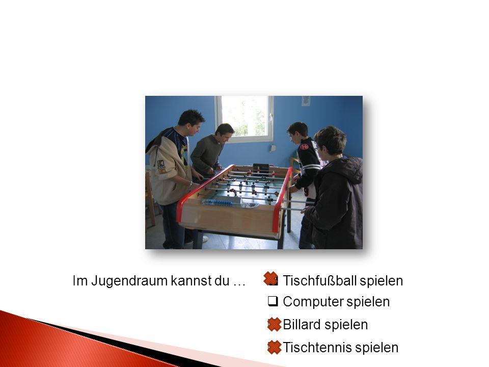 Im Jugendraum kannst du …  Tischfußball spielen  Computer spielen  Billard spielen  Tischtennis spielen