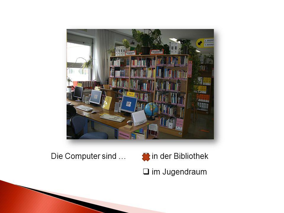 Die Computer sind …  in der Bibliothek  im Jugendraum
