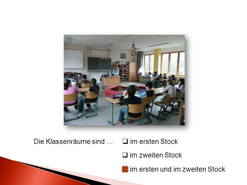 Die Klassenräume sind …  im ersten Stock  im zweiten Stock  im ersten und im zweiten Stock