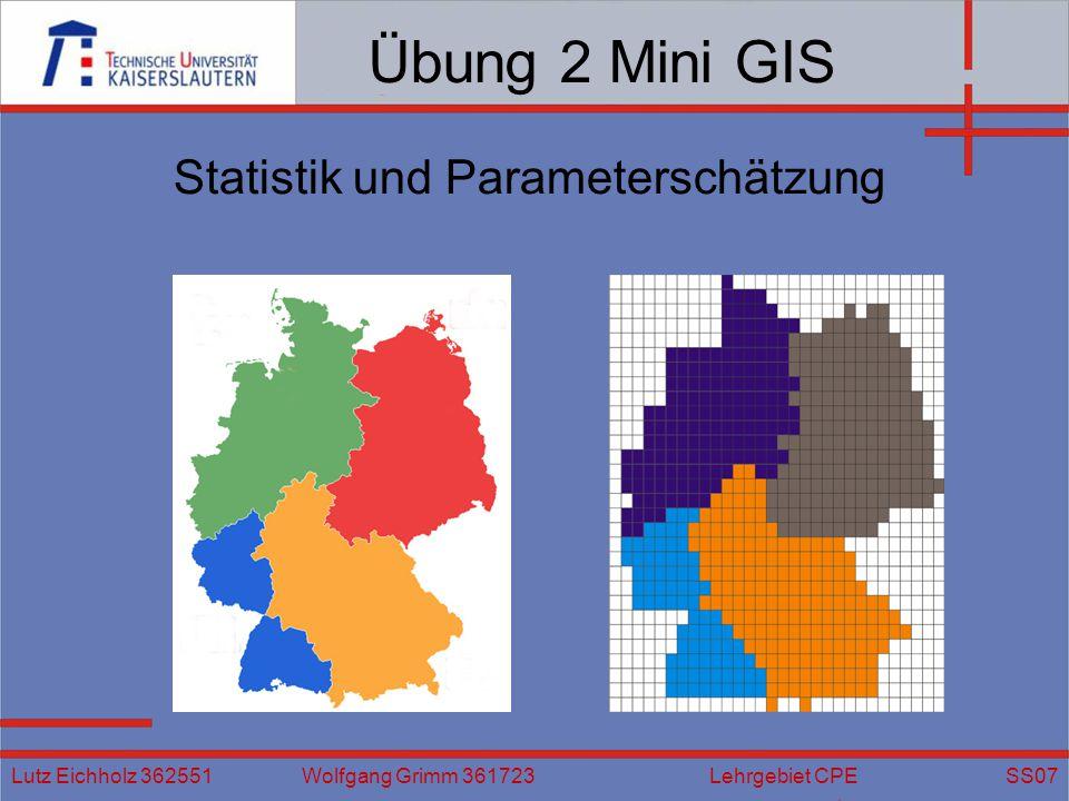 Übung 2 Mini GIS Statistik und Parameterschätzung Lutz Eichholz 362551 Wolfgang Grimm 361723 Lehrgebiet CPE SS07