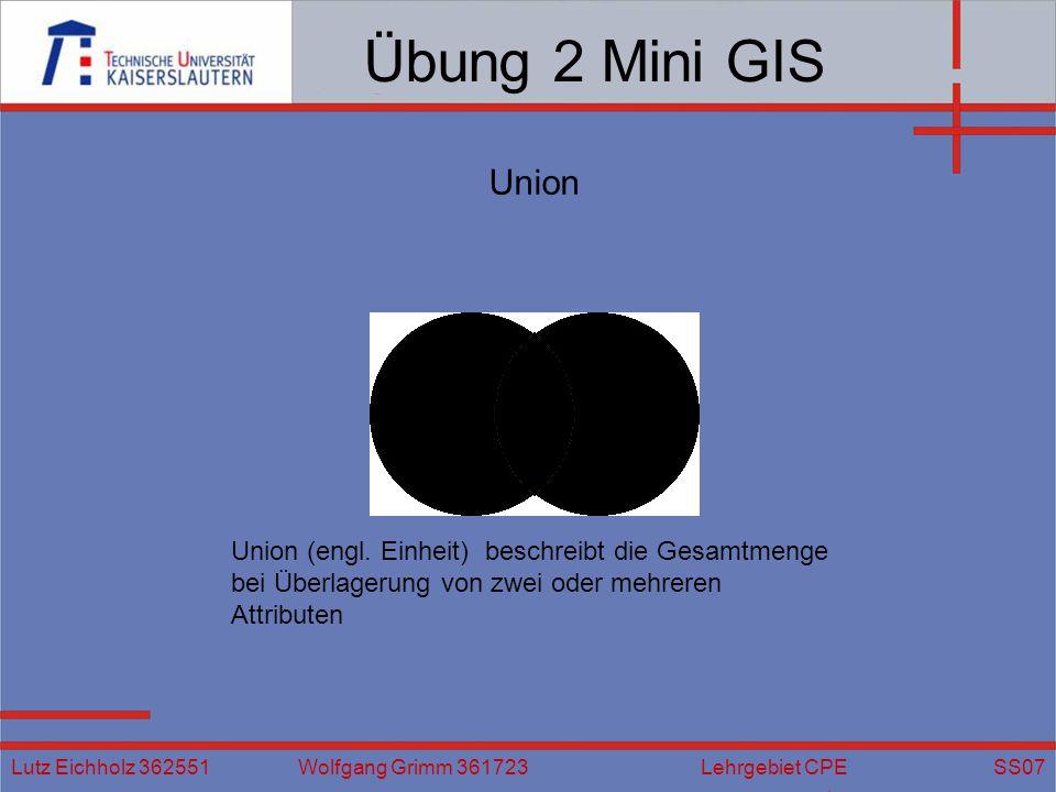 Übung 2 Mini GIS Lutz Eichholz 362551 Wolfgang Grimm 361723 Lehrgebiet CPE SS07 Union Union (engl. Einheit) beschreibt die Gesamtmenge bei Überlagerun
