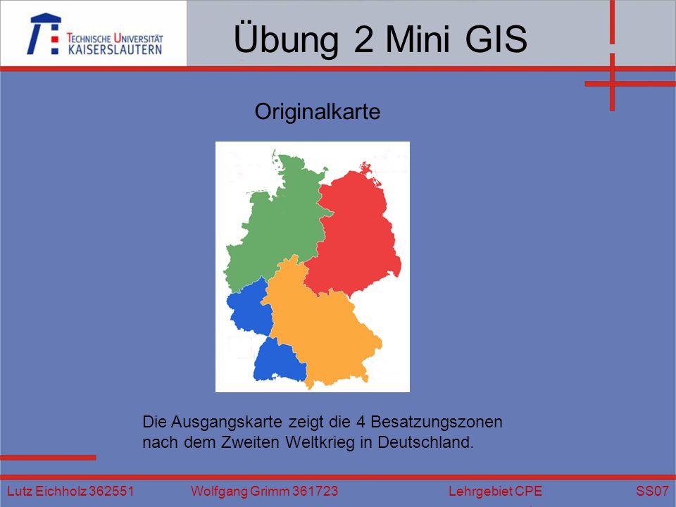 Übung 2 Mini GIS Lutz Eichholz 362551 Wolfgang Grimm 361723 Lehrgebiet CPE SS07 Die Ausgangskarte zeigt die 4 Besatzungszonen nach dem Zweiten Weltkrieg in Deutschland.