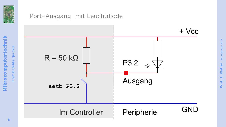 Mikrocomputertechnik Port-Befehls-Quickie Prof. J. Walter Stand Januar 2015 8 Port–Ausgang mit Leuchtdiode Ausgang + Vcc GND R = 50 kΩ Im ControllerPe