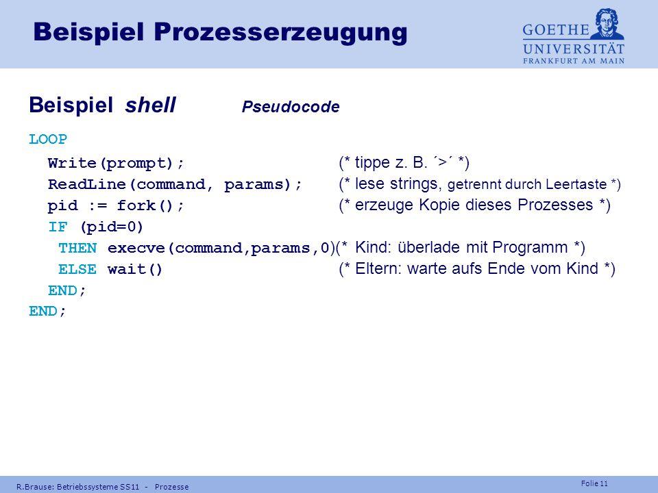 Folie 10 R.Brause: Betriebssysteme SS11 - Prozesse Beispiel Prozesserzeugung Ein Programm (Job) kann mehrere Prozesse erzeugen z.B. UNIX shell (Eltern