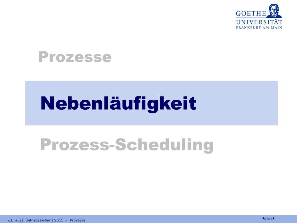 Folie 15 Frage Welche Prozess-Zustände haben Warteschlangen, welche keine? R.Brause: Betriebssysteme SS11 - Prozesse Antwort:  Warteschlangen: bereit