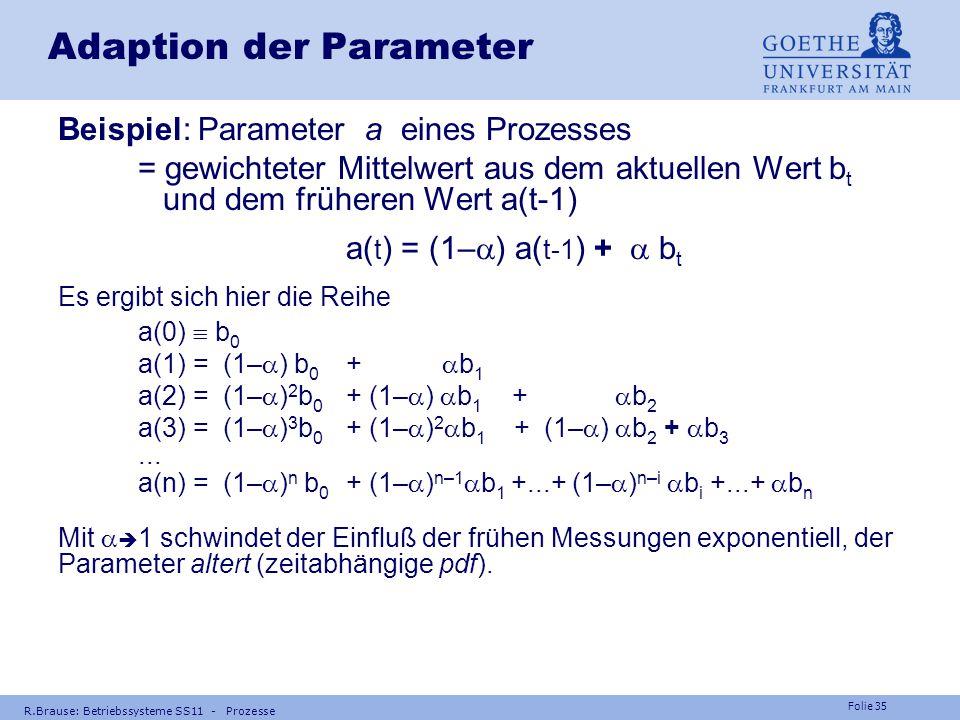 Folie 34 R.Brause: Betriebssysteme SS11 - Prozesse Beispiele RR-Scheduling Beispiel Wechsel nach jeweils sehr kurzen Zeitscheiben mittl. Bearbeitungsz