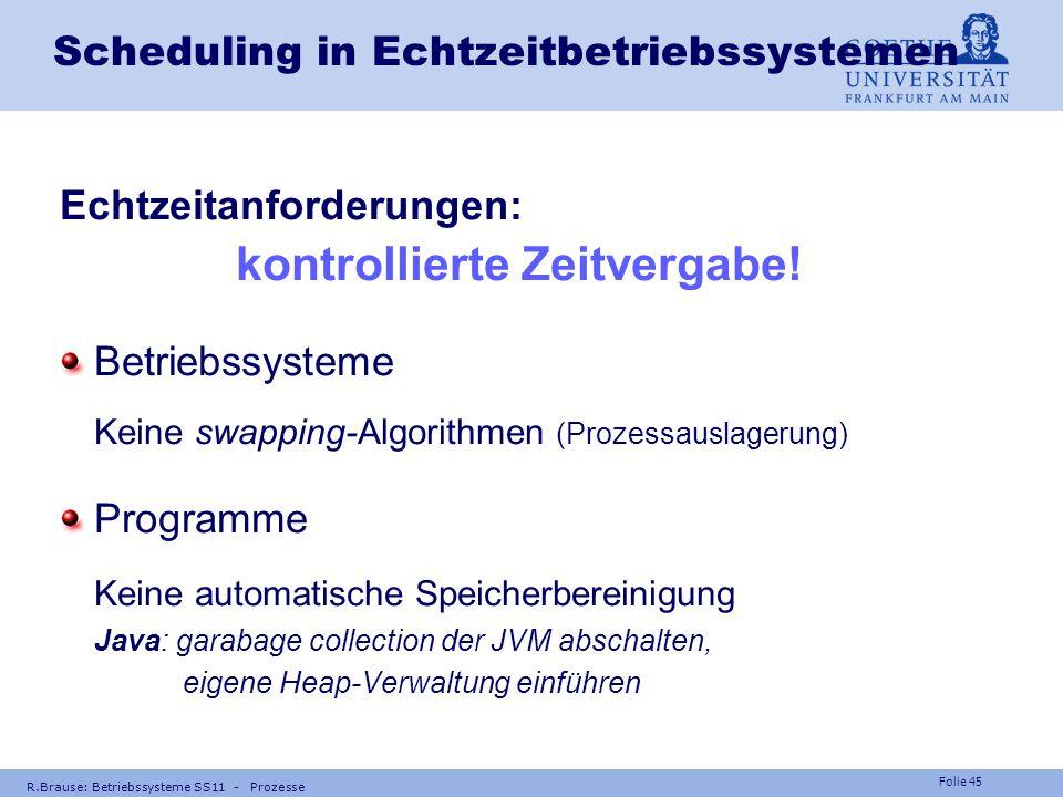 Folie 44 R.Brause: Betriebssysteme SS11 - Prozesse Scheduling in Echtzeitbetriebssystemen Notwendige, kritische Tasks (z.B. RMS) Nützliche, unkritisch