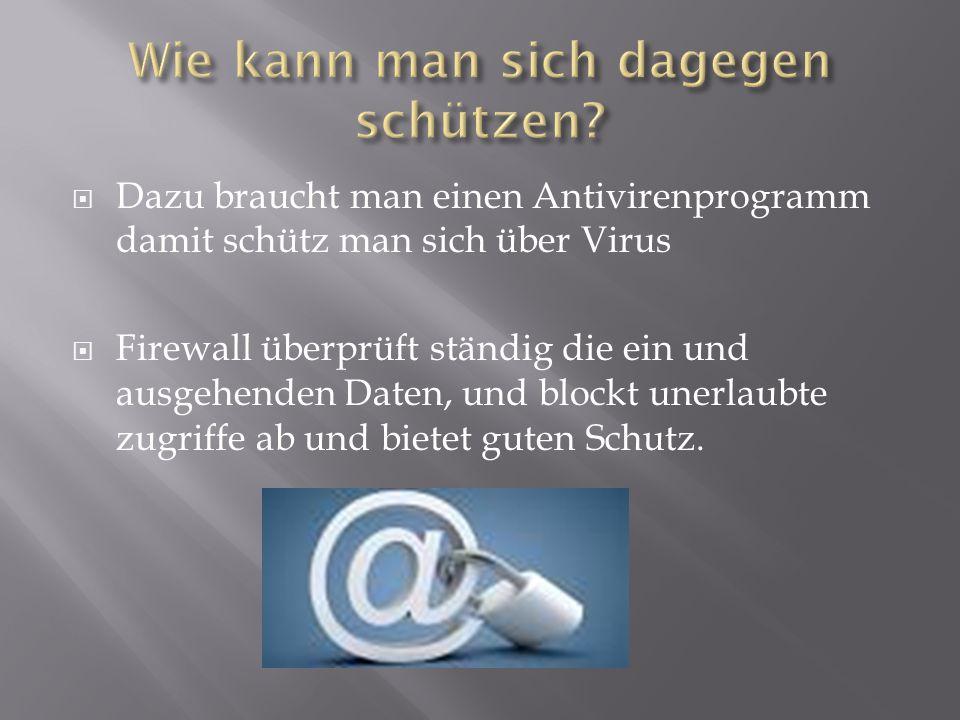  Dazu braucht man einen Antivirenprogramm damit schütz man sich über Virus  Firewall überprüft ständig die ein und ausgehenden Daten, und blockt une