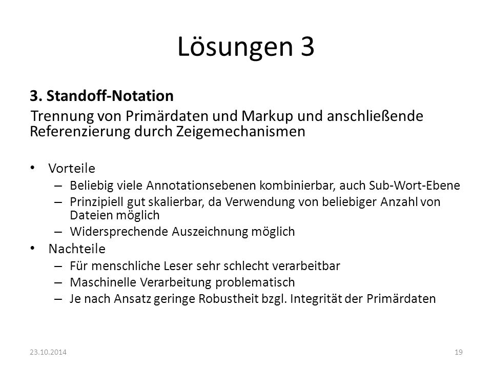 Lösungen 3 3. Standoff-Notation Trennung von Primärdaten und Markup und anschließende Referenzierung durch Zeigemechanismen Vorteile – Beliebig viele