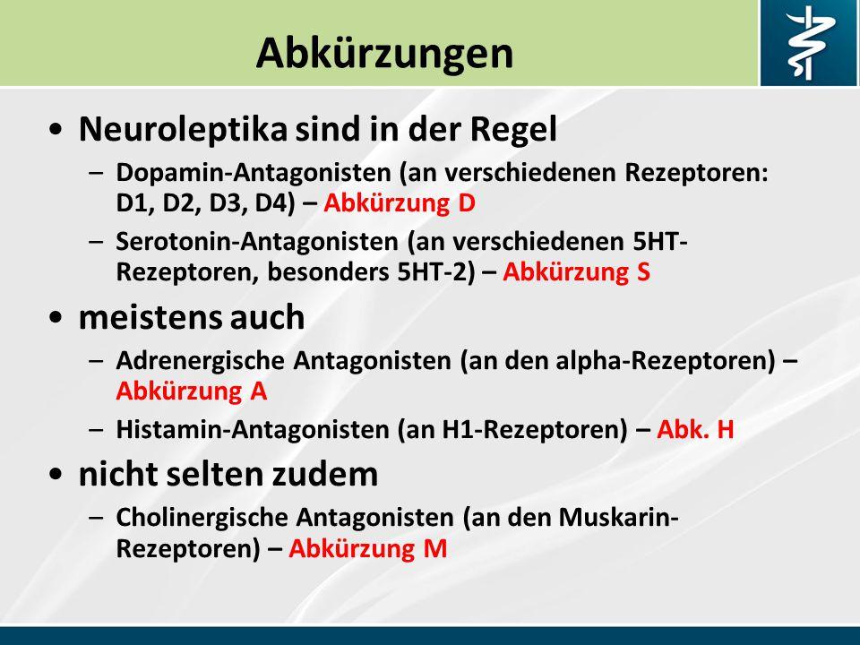 Abkürzungen Neuroleptika sind in der Regel –Dopamin-Antagonisten (an verschiedenen Rezeptoren: D1, D2, D3, D4) – Abkürzung D –Serotonin-Antagonisten (an verschiedenen 5HT- Rezeptoren, besonders 5HT-2) – Abkürzung S meistens auch –Adrenergische Antagonisten (an den alpha-Rezeptoren) – Abkürzung A –Histamin-Antagonisten (an H1-Rezeptoren) – Abk.