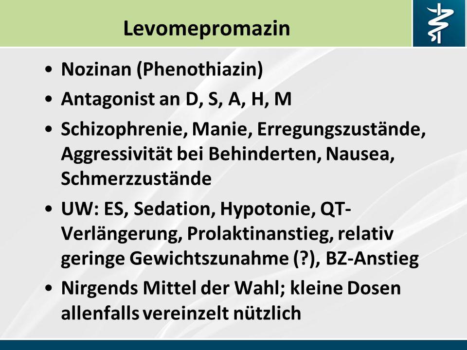 Levomepromazin Nozinan (Phenothiazin) Antagonist an D, S, A, H, M Schizophrenie, Manie, Erregungszustände, Aggressivität bei Behinderten, Nausea, Schmerzzustände UW: ES, Sedation, Hypotonie, QT- Verlängerung, Prolaktinanstieg, relativ geringe Gewichtszunahme (?), BZ-Anstieg Nirgends Mittel der Wahl; kleine Dosen allenfalls vereinzelt nützlich