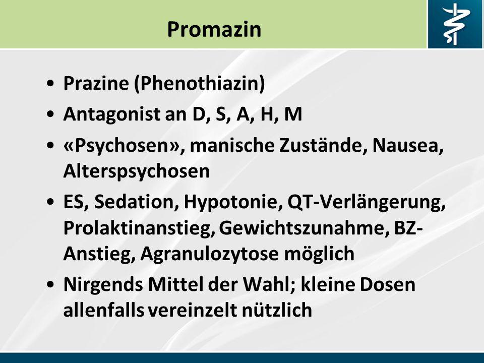 Promazin Prazine (Phenothiazin) Antagonist an D, S, A, H, M «Psychosen», manische Zustände, Nausea, Alterspsychosen ES, Sedation, Hypotonie, QT-Verlängerung, Prolaktinanstieg, Gewichtszunahme, BZ- Anstieg, Agranulozytose möglich Nirgends Mittel der Wahl; kleine Dosen allenfalls vereinzelt nützlich