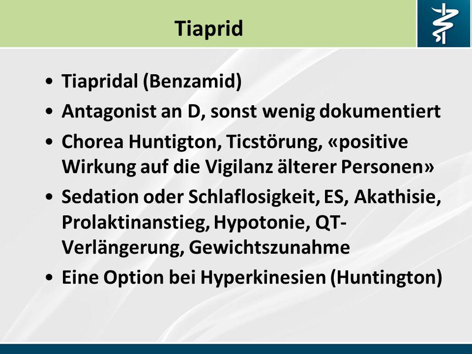 Tiaprid Tiapridal (Benzamid) Antagonist an D, sonst wenig dokumentiert Chorea Huntigton, Ticstörung, «positive Wirkung auf die Vigilanz älterer Personen» Sedation oder Schlaflosigkeit, ES, Akathisie, Prolaktinanstieg, Hypotonie, QT- Verlängerung, Gewichtszunahme Eine Option bei Hyperkinesien (Huntington)