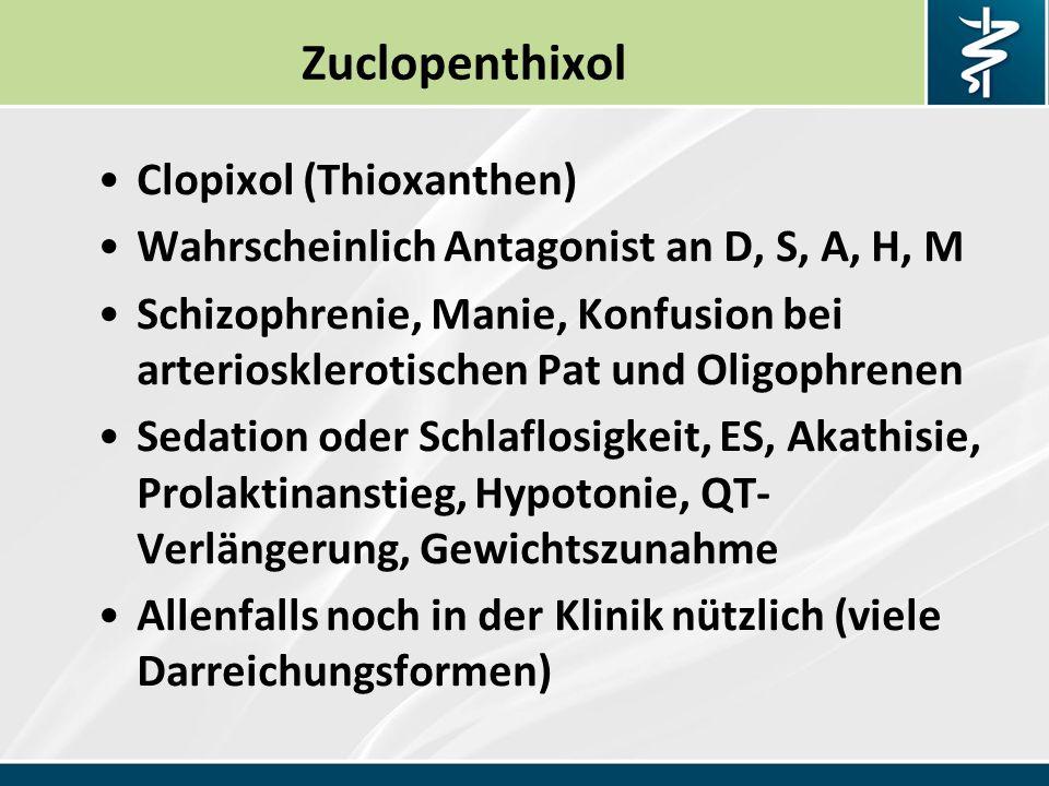 Zuclopenthixol Clopixol (Thioxanthen) Wahrscheinlich Antagonist an D, S, A, H, M Schizophrenie, Manie, Konfusion bei arteriosklerotischen Pat und Oligophrenen Sedation oder Schlaflosigkeit, ES, Akathisie, Prolaktinanstieg, Hypotonie, QT- Verlängerung, Gewichtszunahme Allenfalls noch in der Klinik nützlich (viele Darreichungsformen)
