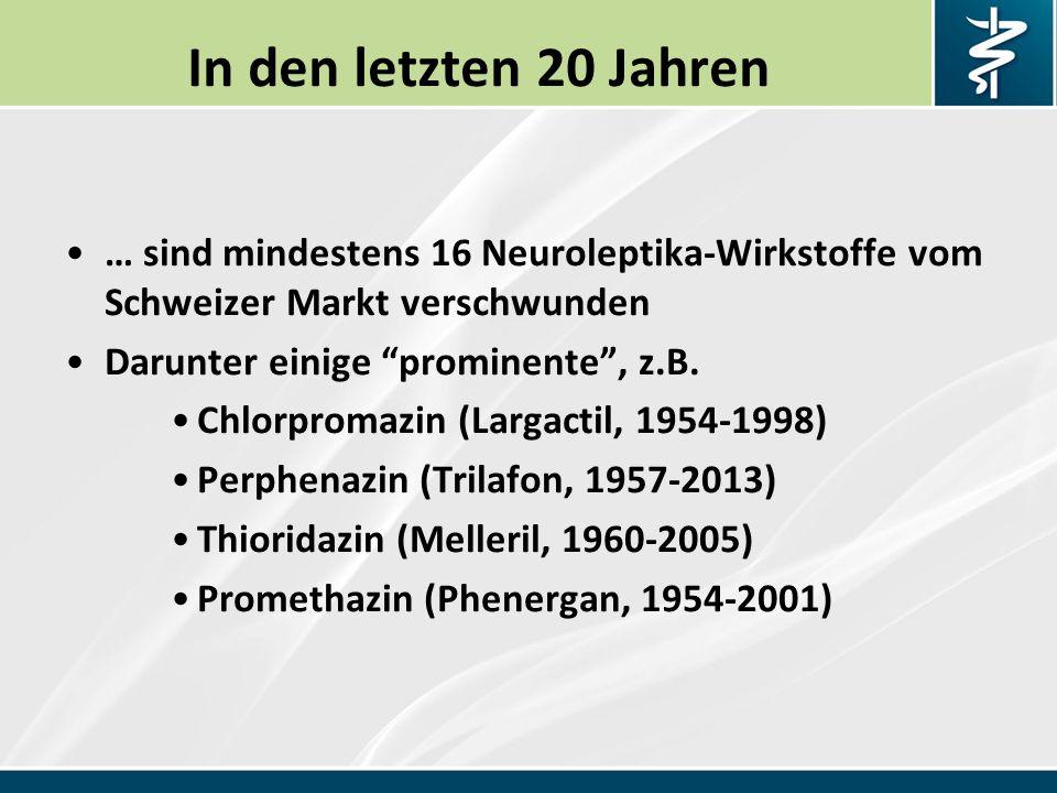 In den letzten 20 Jahren … sind mindestens 16 Neuroleptika-Wirkstoffe vom Schweizer Markt verschwunden Darunter einige prominente , z.B.