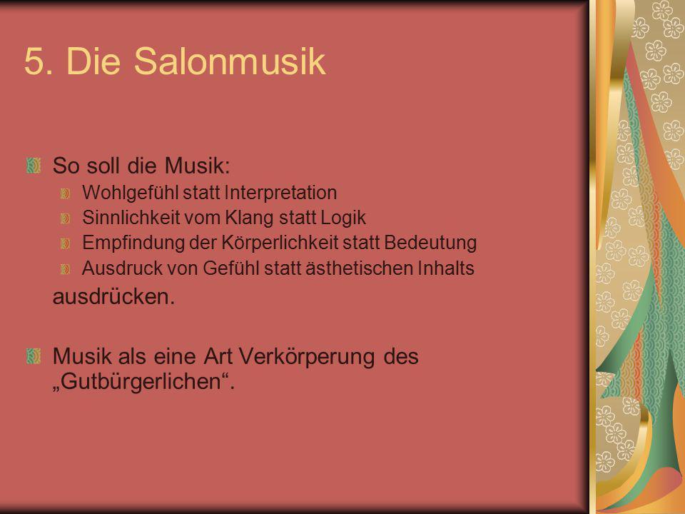 5. Die Salonmusik So soll die Musik: Wohlgefühl statt Interpretation Sinnlichkeit vom Klang statt Logik Empfindung der Körperlichkeit statt Bedeutung