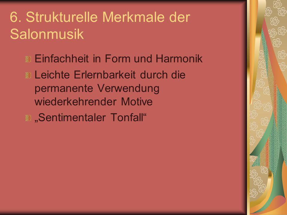 6. Strukturelle Merkmale der Salonmusik Einfachheit in Form und Harmonik Leichte Erlernbarkeit durch die permanente Verwendung wiederkehrender Motive