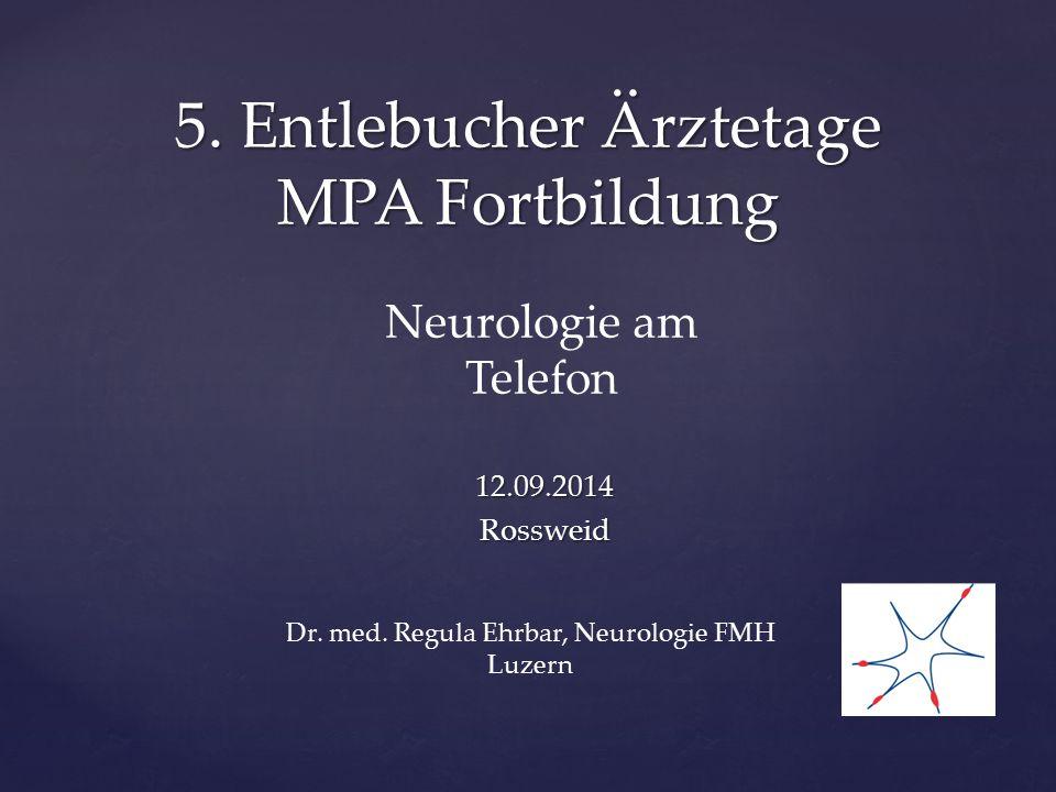 5. Entlebucher Ärztetage MPA Fortbildung Neurologie am Telefon 12.09.2014Rossweid Dr. med. Regula Ehrbar, Neurologie FMH Luzern