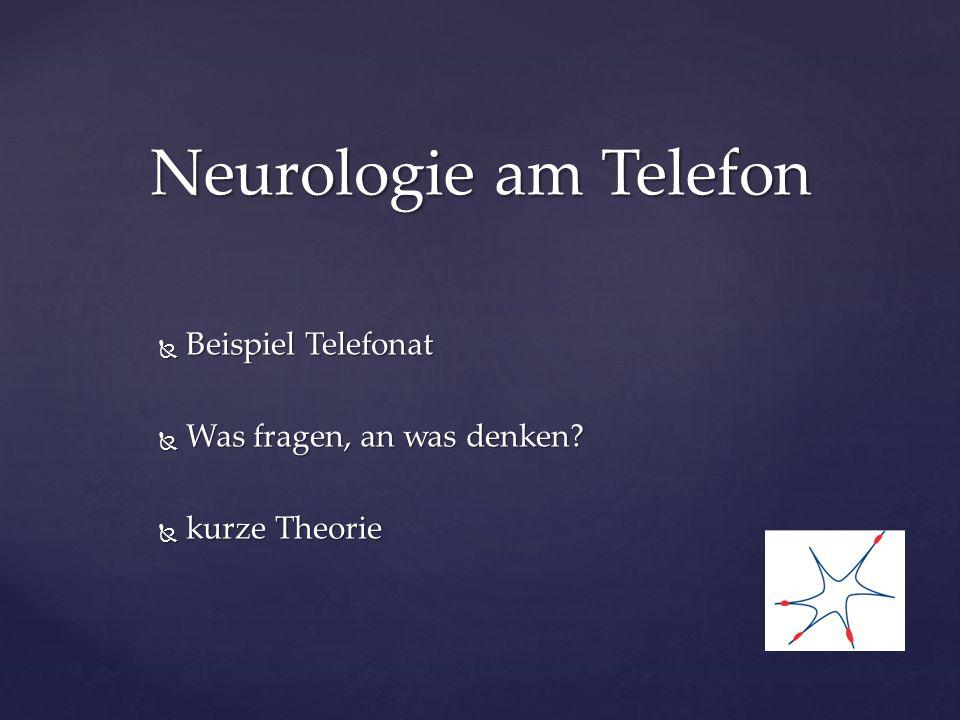  Beispiel Telefonat  Was fragen, an was denken?  kurze Theorie Neurologie am Telefon