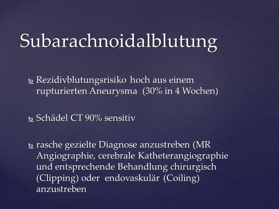  Rezidivblutungsrisiko hoch aus einem rupturierten Aneurysma (30% in 4 Wochen)  Schädel CT 90% sensitiv  rasche gezielte Diagnose anzustreben (MR A