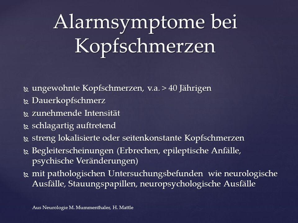  ungewohnte Kopfschmerzen, v.a. > 40 Jährigen  Dauerkopfschmerz  zunehmende Intensität  schlagartig auftretend  streng lokalisierte oder seitenko
