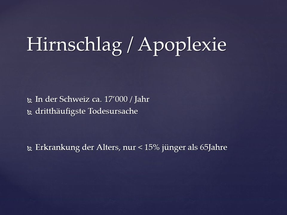  In der Schweiz ca. 17'000 / Jahr  dritthäufigste Todesursache  Erkrankung der Alters, nur < 15% jünger als 65Jahre Hirnschlag / Apoplexie