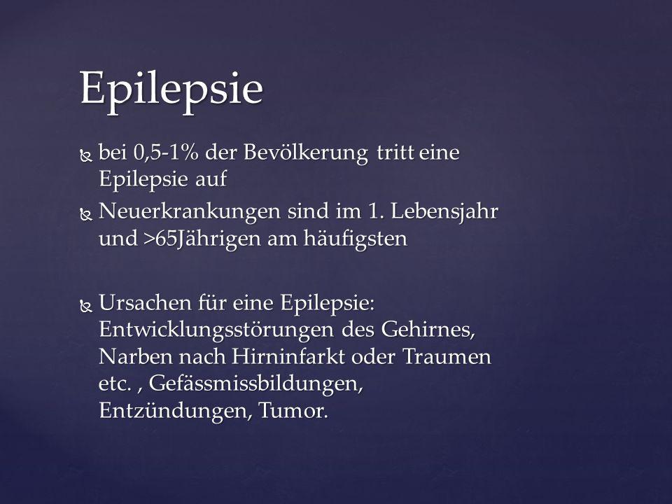 bei 0,5-1% der Bevölkerung tritt eine Epilepsie auf  Neuerkrankungen sind im 1. Lebensjahr und >65Jährigen am häufigsten  Ursachen für eine Epilep