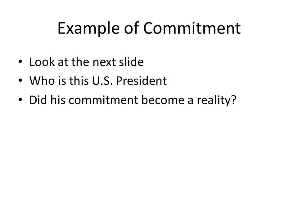 Example of Commitment Look at the next slide Who is this U.S. President Did his commitment become a reality?