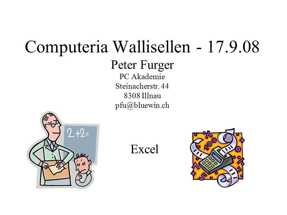 Computeria Wallisellen - 17.9.08 Peter Furger PC Akademie Steinacherstr. 44 8308 Illnau pfu@bluewin.ch Excel