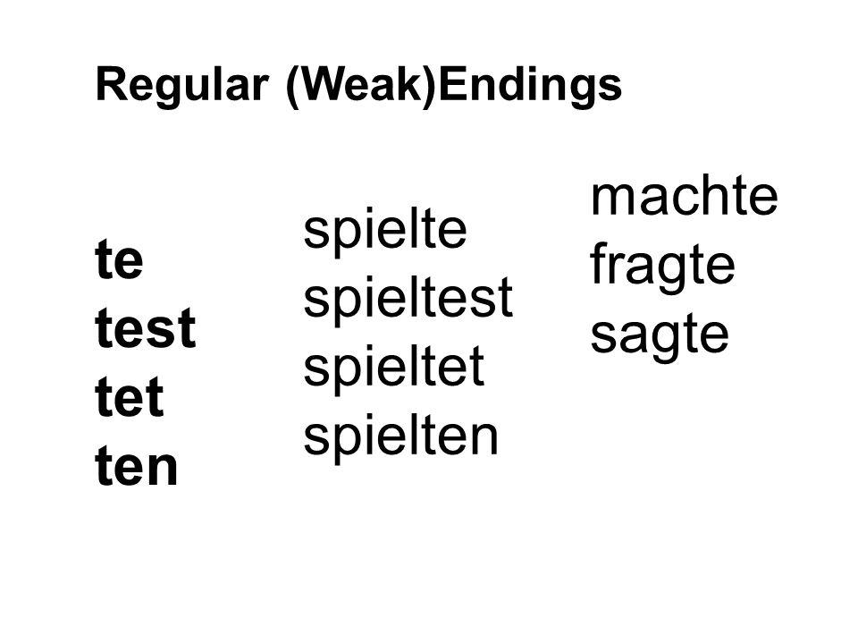 te test tet ten Regular (Weak)Endings spielte spieltest spieltet spielten machte fragte sagte